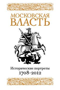 Книга Московская власть: Исторические портреты. 1708-2012 гг.