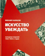 Книга Искусство убеждать. Парадные издания 1920-1930-х годов. Михаил Карасик